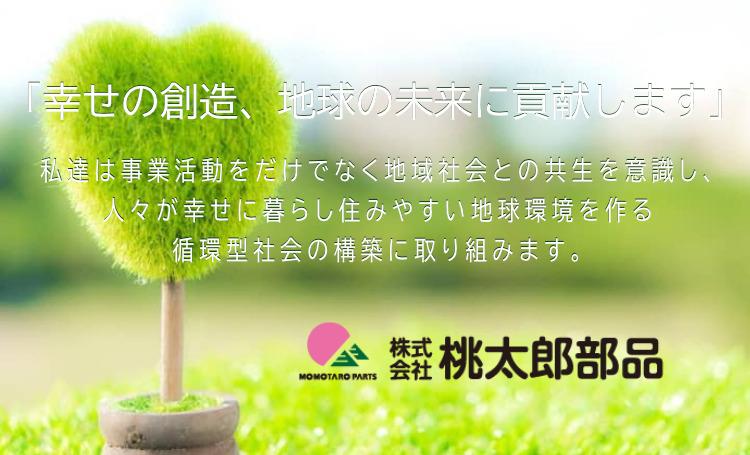 「幸せの創造、地球の未来に貢献します」私達は事業活動をだけでなく地域社会との共生を意識し、人々が幸せに暮らし住みやすい地球環境を作る循環型社会の構築に取り組みます。 株式会社桃太郎部品